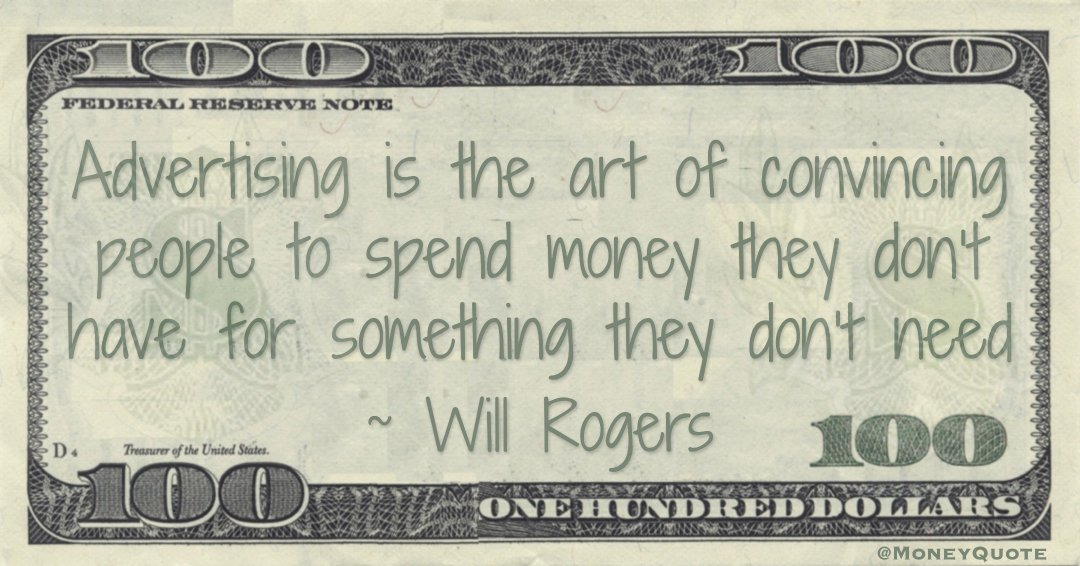 Advertising is the art of convincing people to spend money they don't have for something they don't need Quote