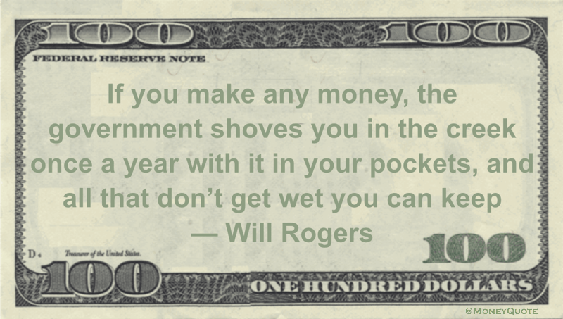 If you make any money, the government shoves you in the creek once a year with it in your pockets, and all that don't get wet you can keep Quote