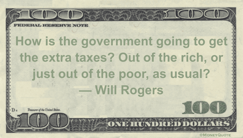 How is the government going to get the extra taxes? Out of the rich, or just out of the poor, as usual? Quote