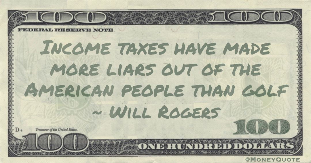 Income taxes have made more liars out of the American people than golf Quote