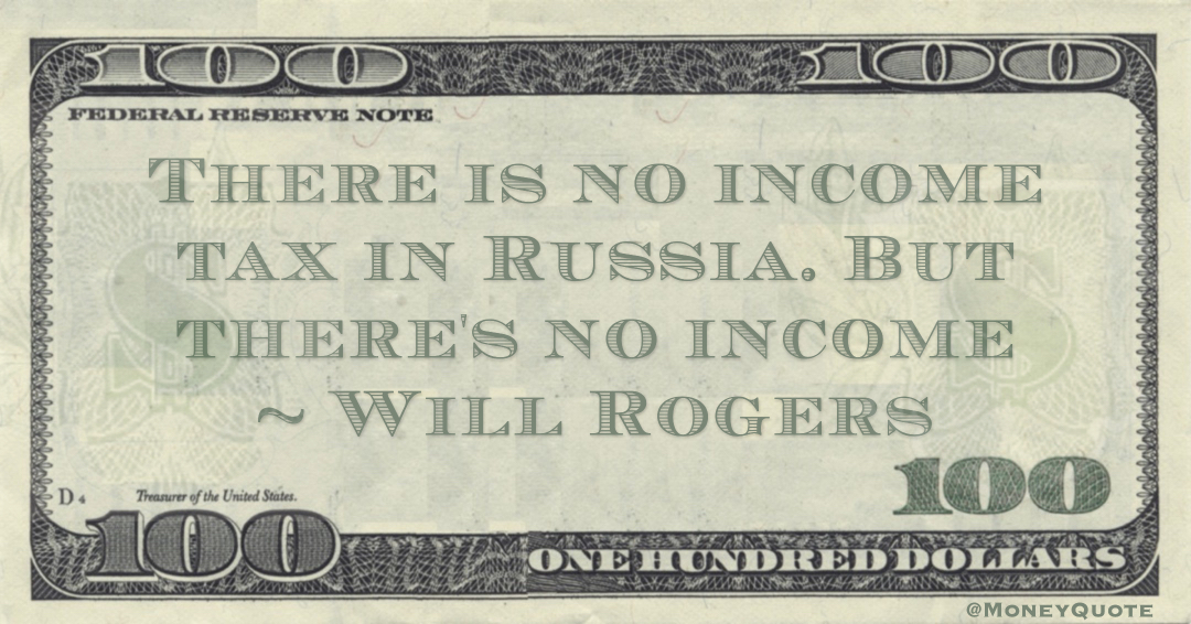 There is no income tax in Russia. But there's no income Quote