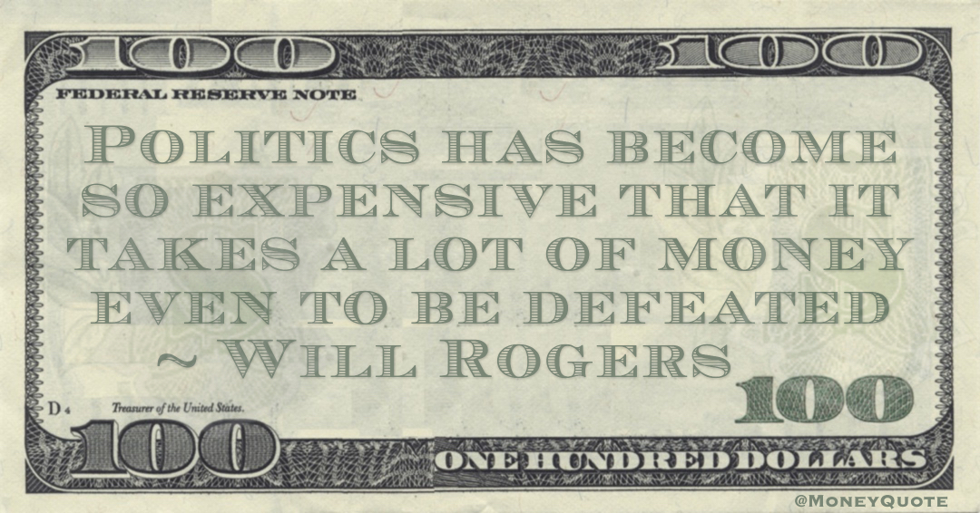 Politics has become so expensive that it takes a lot of money even to be defeated Quote