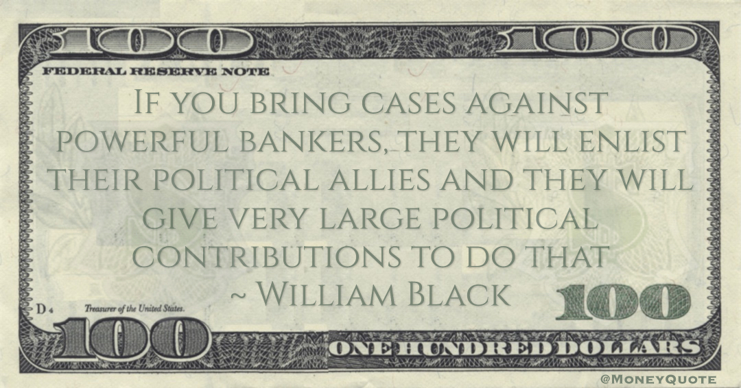 William Black If you bring cases against powerful bankers, they will enlist their political allies and they will give very large political contributions to do that quote