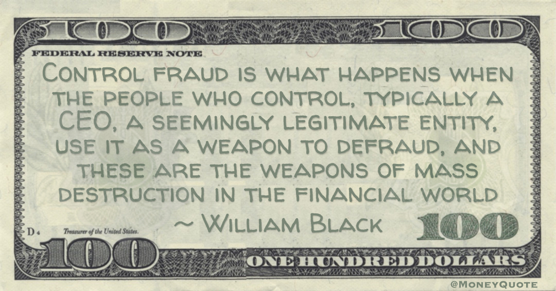 Control fraud is what happens when the people who control, typically a CEO, a seemingly legitimate entity, use it as a weapon to defraud, and these are the weapons of mass destruction in the financial world Quote