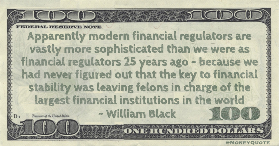 William Black Apparently modern financial regulators are vastly more sophisticated than we were as financial regulators 25 years ago – because we had never figured out that the key to financial stability was leaving felons in charge of the largest financial institutions in the world quote