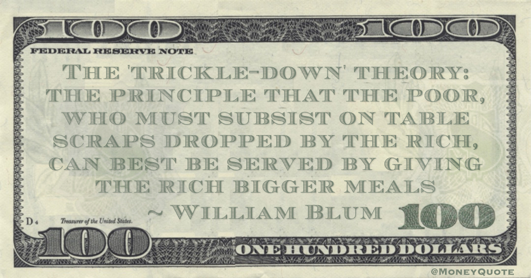 The 'trickle-down' theory: the principle that the poor, who must subsist on table scraps dropped by the rich, can best be served by giving the rich bigger meals Quote