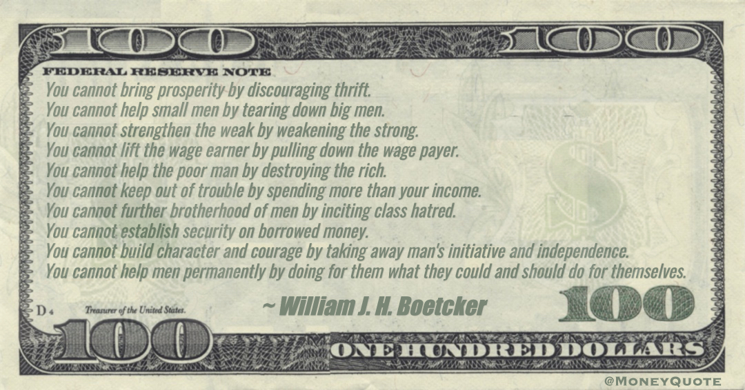 You cannot bring prosperity by discouraging thrift. You cannot lift the wage earner by pulling down the wage payer. You cannot help the poor man by destroying the rich. Quote