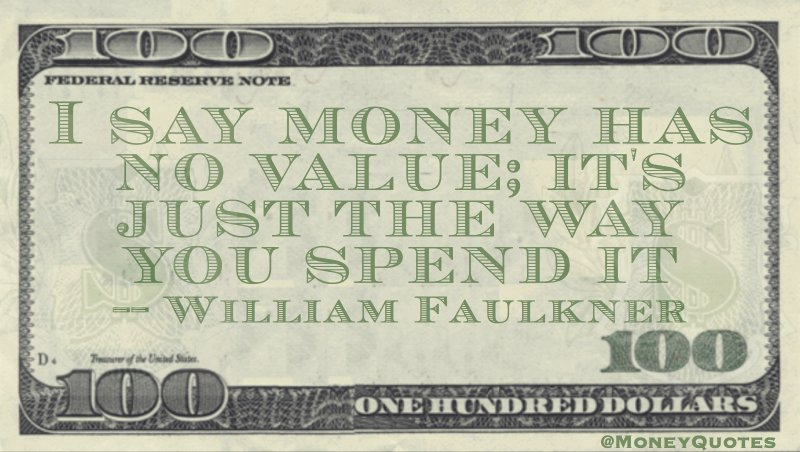 I say money has no value; it's just the way you spend it Quote