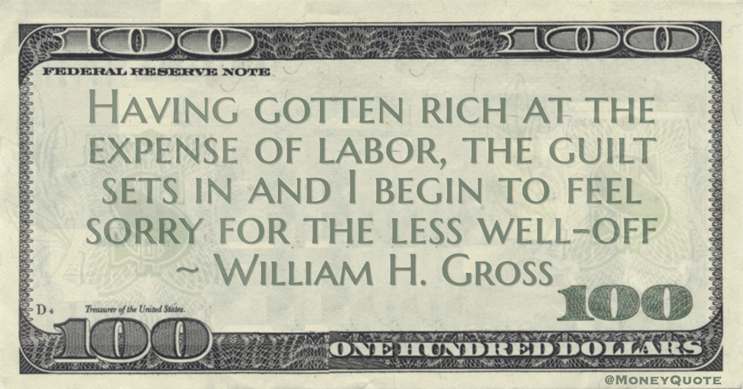 Having gotten rich at the expense of labor, the guilt sets in and I begin to feel sorry for the less well-off Quote