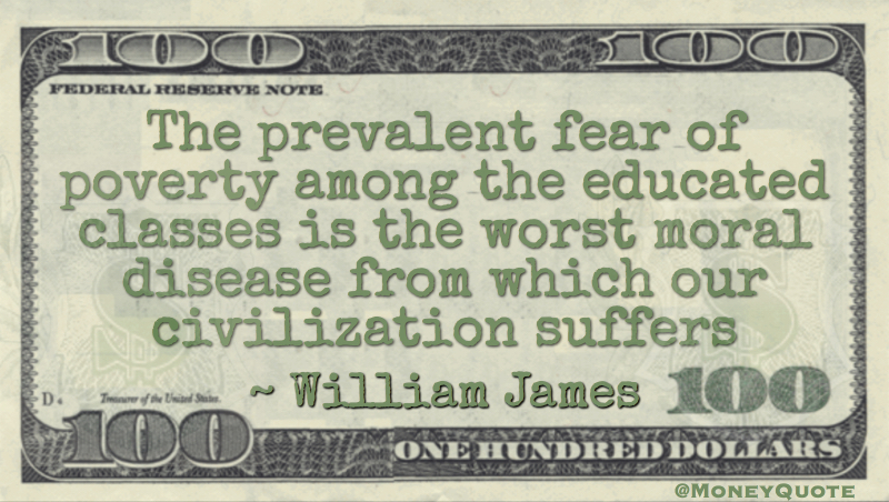 The prevalent fear of poverty among the educated classes is the worst moral disease from which our civilization suffers Quote