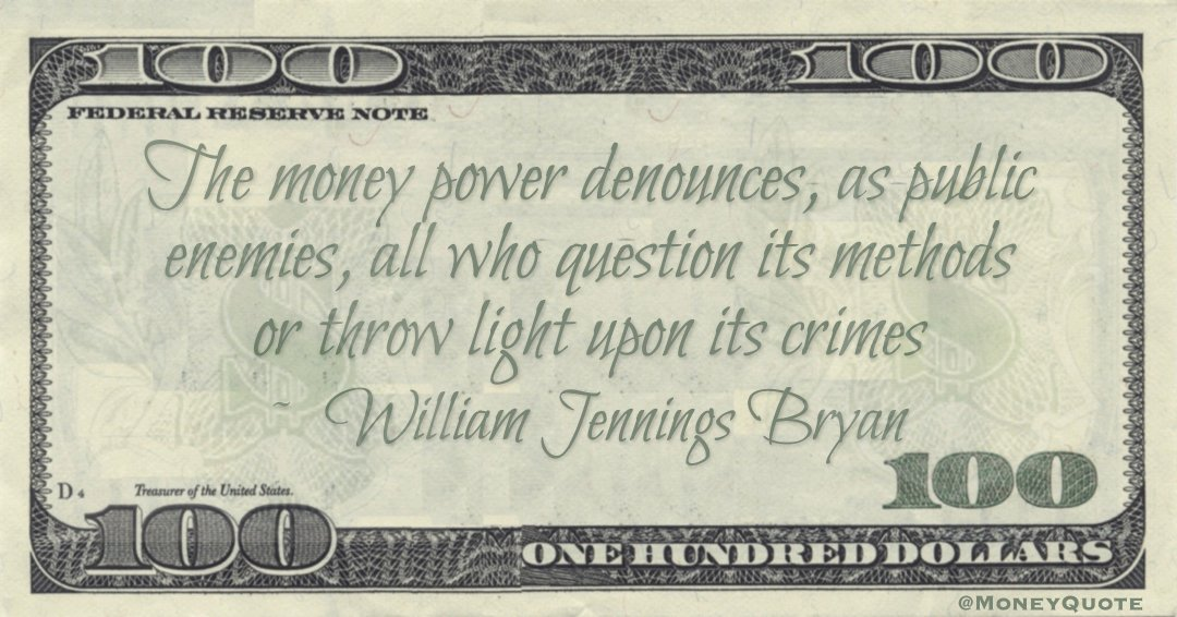 The money power denounces, as public enemies, all who question its methods or throw light upon its crimes Quote