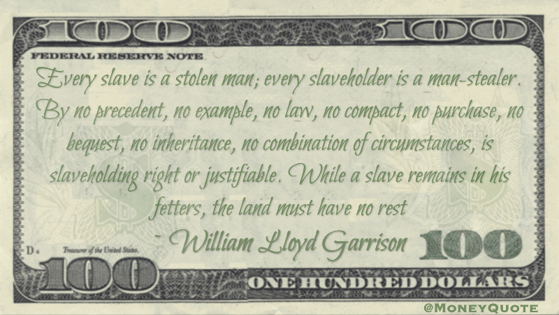 Every slave is a stolen man; every slaveholder is a man-stealer. By no precedent, no example, no law, no compact, no purchase, no bequest, no inheritance, no combination of circumstances, is slaveholding right or justifiable Quote