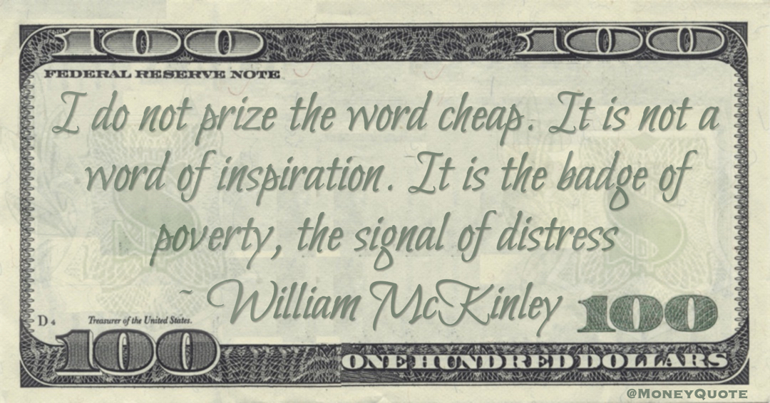 I do not prize the word cheap. It is not a word of inspiration. It is the badge of poverty, the signal of distress Quote