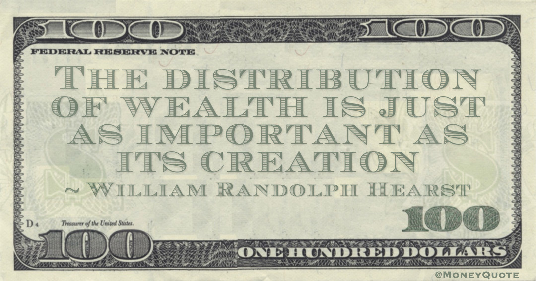 The distribution of wealth is just as important as its creation Quote