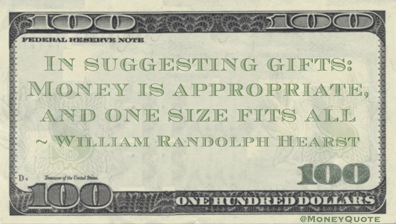 In suggesting gifts: Money is appropriate, and one size fits all Quote