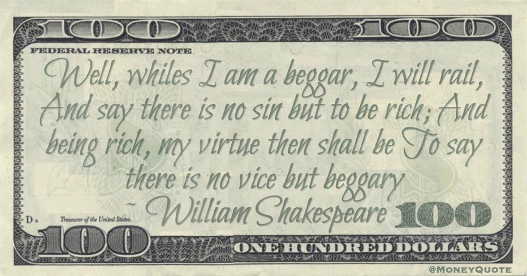 Well, whiles I am a beggar, I will rail, And say there is no sin but to be rich; And being rich, my virtue then shall be To say there is no vice but beggary Quote