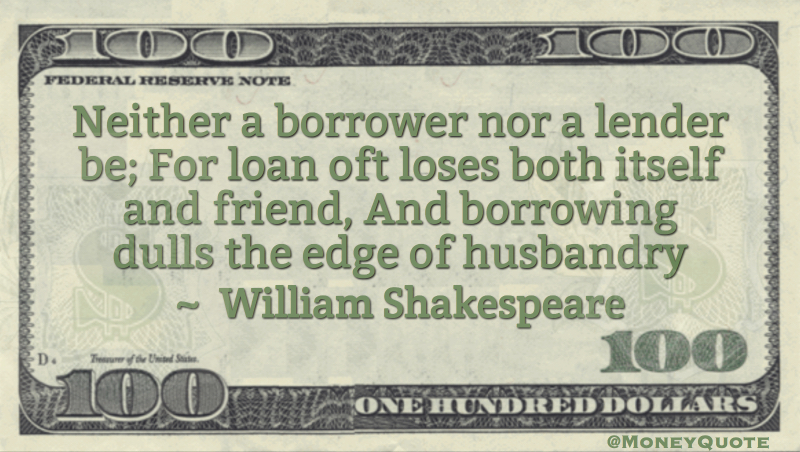Neither a borrower nor a lender be; For loan oft loses both itself and friend Quote