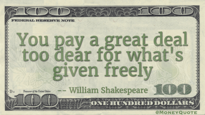 You pay a great deal too dear for what's given freely Quote