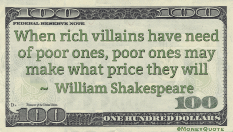 When rich villains have need of poor ones, poor ones may make what price they will Quote