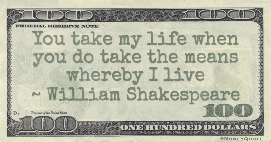 You take my life when you do take the means whereby I live Quote