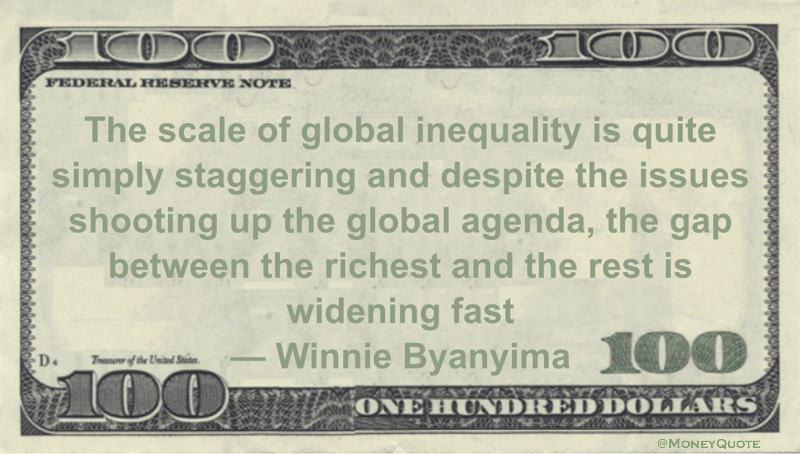 The scale of global inequality is quite simply staggering and despite the issues shooting up the global agenda, the gap between the richest and the rest is widening fast Quote