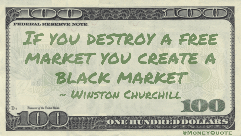 If you destroy a free market you create a black market Quote