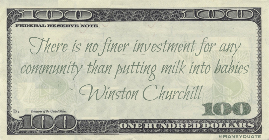 There is no finer investment for any community than putting milk into babies Quote