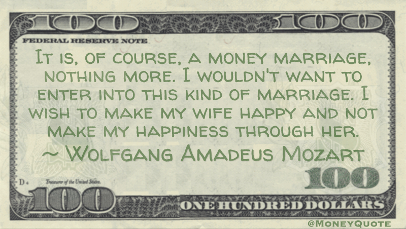 It is, of course, a money marriage, nothing more. I wouldn't want to enter into this kind of marriage. I wish to make my wife happy and not make my happiness through her Quote