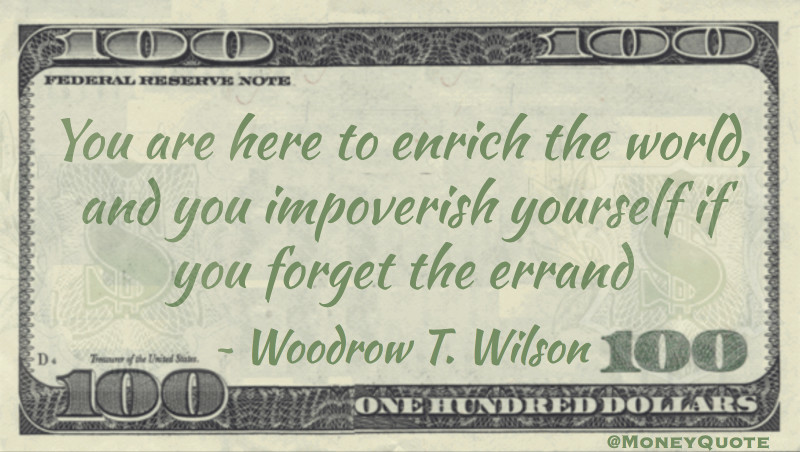 You are here to enrich the world, and you impoverish yourself if you forget the errand Quote