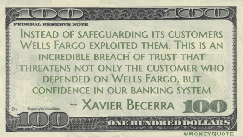 Instead of safeguarding its customers Wells Fargo exploited them. This is an incredible breach of trust that threatens not only the customer who depended on Wells Fargo, but confidence in our banking system Quote
