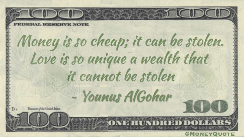 Younus AlGohar Money is cheap, can be Stolen. Love Wealth Unique - cannot be stolen Quote