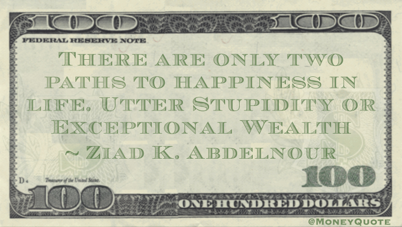 There are only two paths to happiness in life. Utter Stupidity or Exceptional Wealth Quote