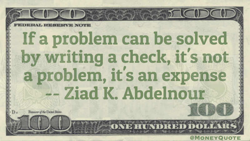 If a problem can be solved by writing a check, it's not a problem, it's an expense Quote