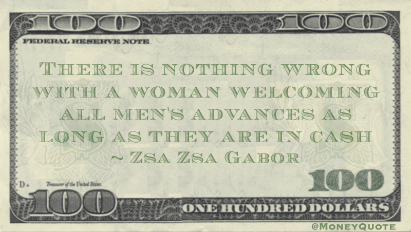 There is nothing wrong with a woman welcoming all men's advances as long as they are in cash Quote