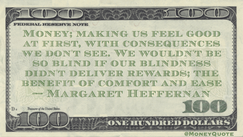 Money making us feel good with consequences we don't see, rewards of comfort and ease Quote