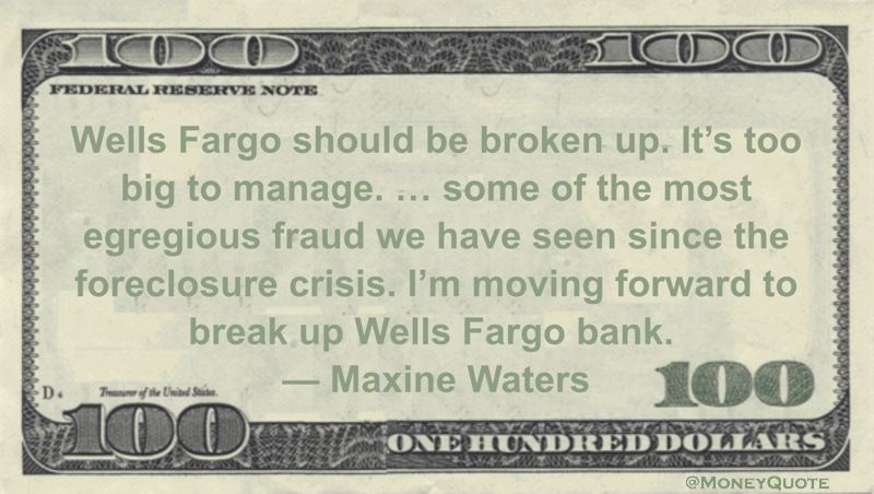 Wells Fargo should be broken up. It's too big to manage. ... some of the most egregious fraud we have seen since the foreclosure crisis. I'm moving forward to break up Wells Fargo bank Quote