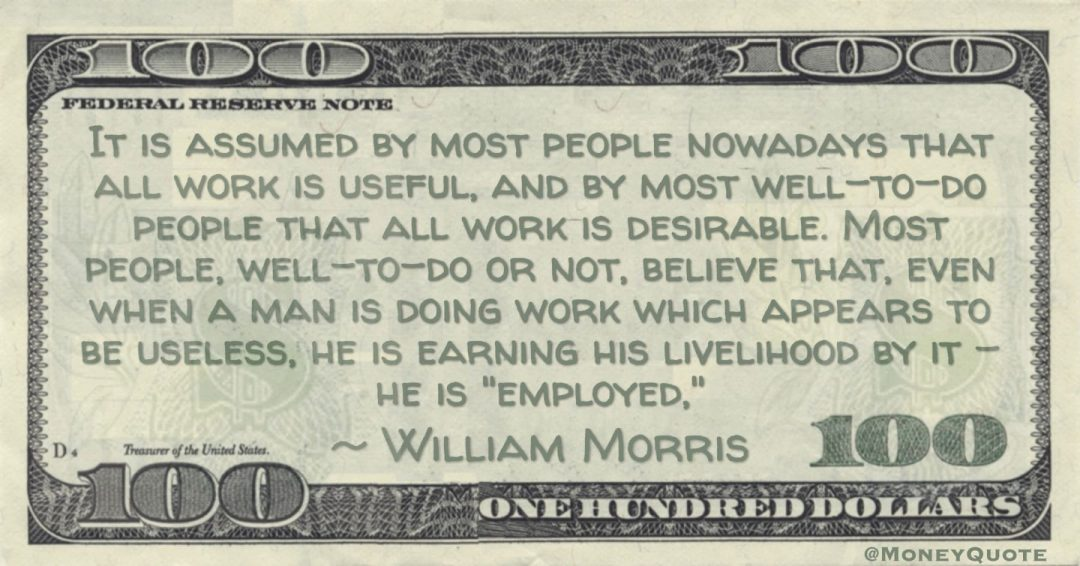 It is assumed by most people nowadays that all work is useful, and by most well-to-do people that all work is desirable. Most people, well-to-do or not, believe that, even when a man is doing work which appears to be useless, he is earning his livelihood by it - he is 'employed' Quote